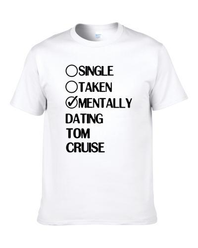 Single Taken Mentally Dating Tom Cruise White Fan tshirt