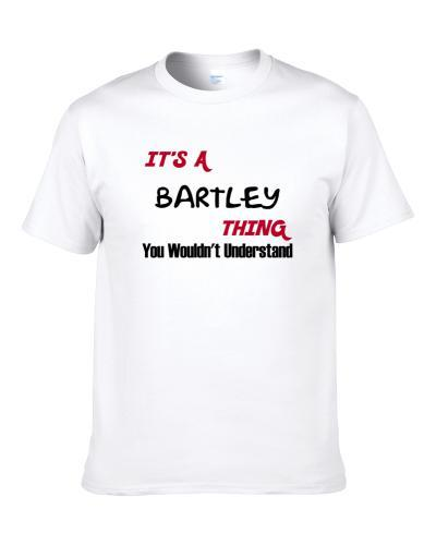 Bartley It's A Thing You Wouldn't Understand Shirt