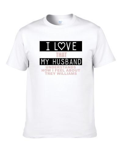 I Love That My Husband Understands How I Feel About Trey Williams Funny Washington Football Fan S-3XL Shirt