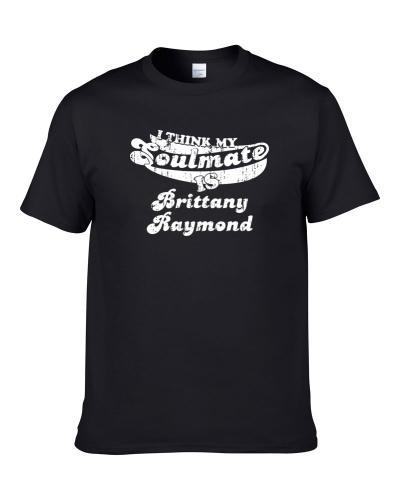 Think My Soulmate Is Brittany Raymond Funny Actress Worn Look Men T Shirt