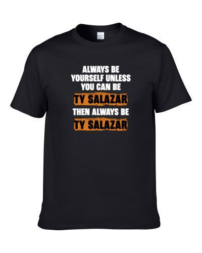 Be Yourself Unless You Can Be Ty Salazar Funny Next Tv Show Essentials T Shirt