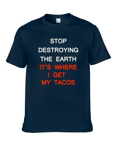 Stop Destroying The Earth Its Where I Get My Tacos Funny tshirt