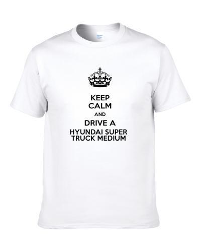 Keep Calm and Drive a Hyundai Super Truck Medium  S-3XL Shirt