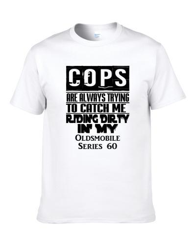 Cops Always Trying To Catch Me Riding Dirty In My Oldsmobile Series 60 S-3XL Shirt