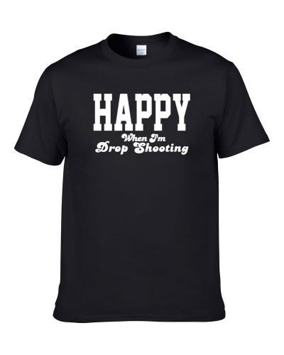 Happy When I'm Drop Shooting Funny Hobby Sport Gift S-3XL Shirt
