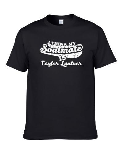 I Think My Soulmate is Taylor Lautner Funny Actor Worn Look Shirt
