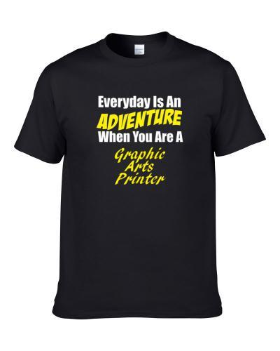 Everyday is an adventure when you are a Graphic Arts Printer  S-3XL Shirt
