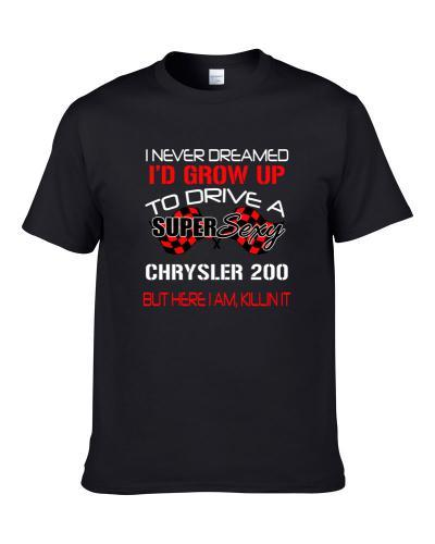 Chrysler 200 Never Dreamed Id Drive Im Killing It Car Lovers T Shirt