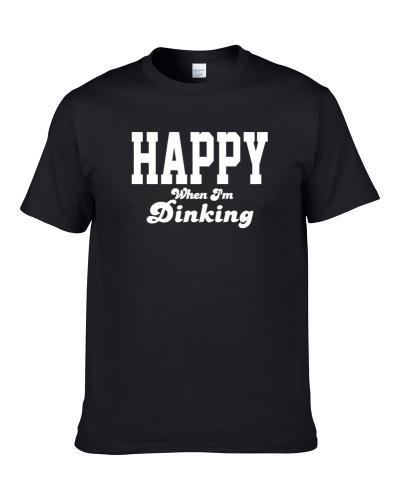 Happy When I'm Dinking Funny Hobby Sport Gift S-3XL Shirt