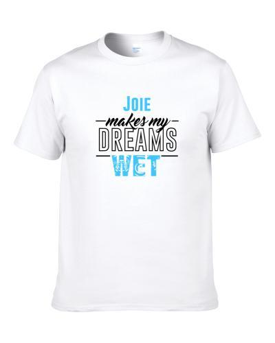 Joie Makes My Dreams Wet S-3XL Shirt