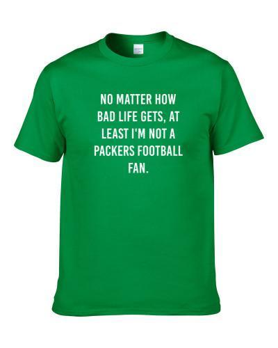 At Least I am Not A Green Bay Foottball Fan Funny Sports Team Cool S-3XL Shirt