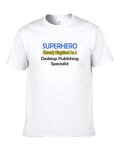 SuperHero Cleverly Disguised As A Desktop Publishing Specialist  S-3XL Shirt