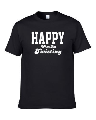 Happy When I'm Twisting Funny Hobby Sport Gift S-3XL Shirt
