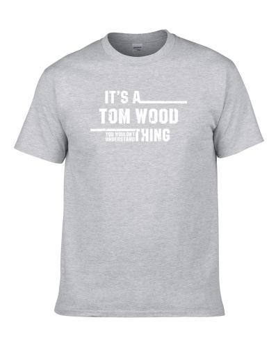 It's A Tom Wood Thing You Wouldn't Understand Funny Worn Look T-Shirt
