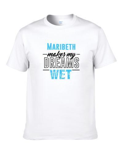 Maribeth Makes My Dreams Wet T Shirt