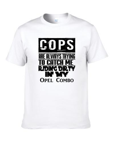Cops Always Trying To Catch Me Riding Dirty In My Opel Combo S-3XL Shirt