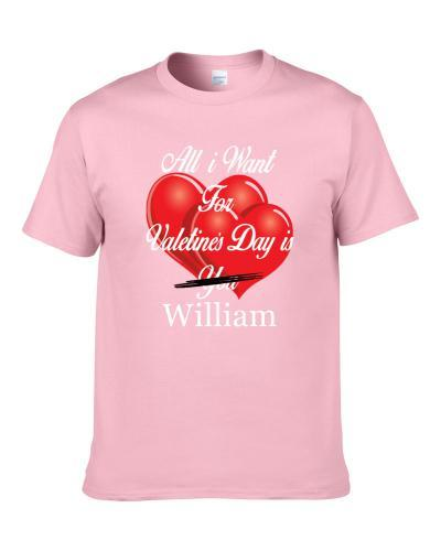 All I Want For Valentine's Day Is William Funny Ladies Gift Men T Shirt