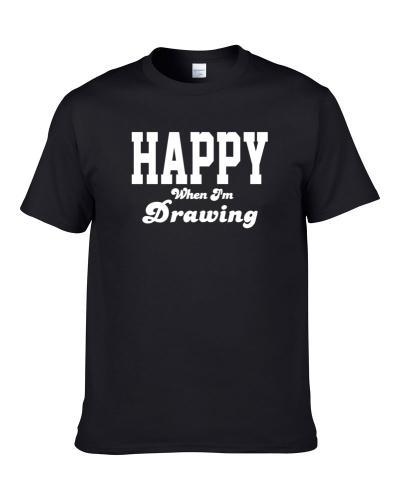Happy When I'm Drawing Funny Hobby Sport Gift S-3XL Shirt