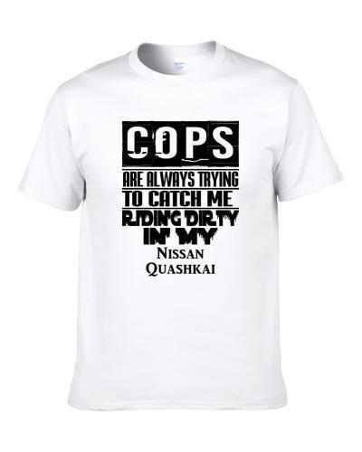 Cops Always Trying To Catch Me Riding Dirty In My Nissan Quashkai S-3XL Shirt