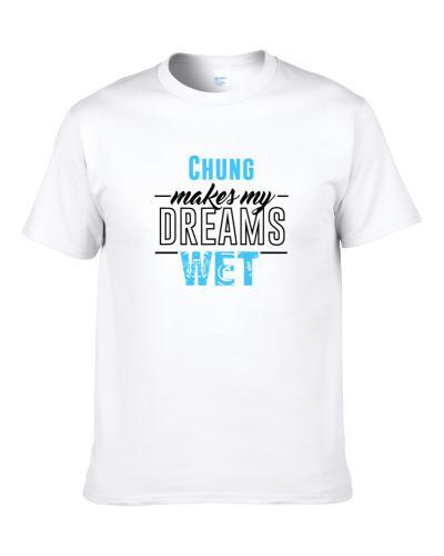 Chung Makes My Dreams Wet S-3XL Shirt