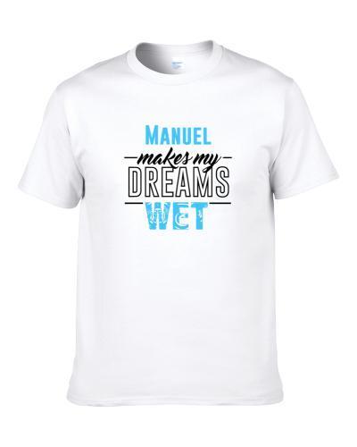 Manuel Makes My Dreams Wet T Shirt
