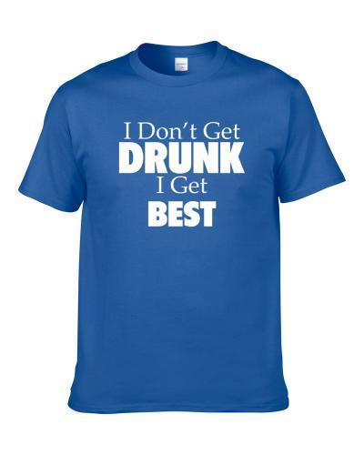 I Don't Get Drunk I Get Best Funny Drinking Gift T Shirt