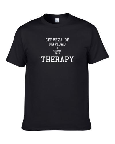 Cerveza De Navidad Is Cheaper Than Therapy Beer Lover Drinking Gift T Shirt