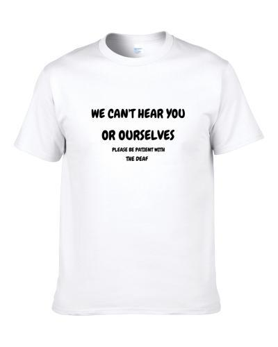 We Cant Hear You Or Ourselves Please Be Patient Deaf S-3XL Shirt