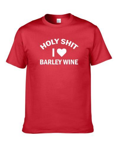 Holy Shit I Love Barley Wine Beer Lover Drinking Gift S-3XL Shirt