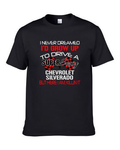 Chevrolet Silverado Never Dreamed Id Drive Im Killing It Car Lovers T Shirt