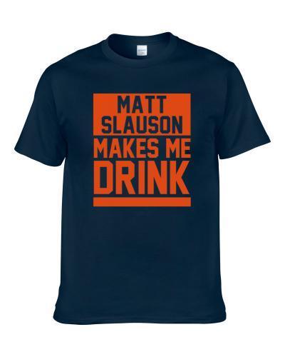 Matt Slauson Makes Me Drink Chicago Football Player Fan Shirt