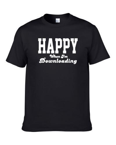 Happy When I'm Downloading Funny Hobby Sport Gift S-3XL Shirt